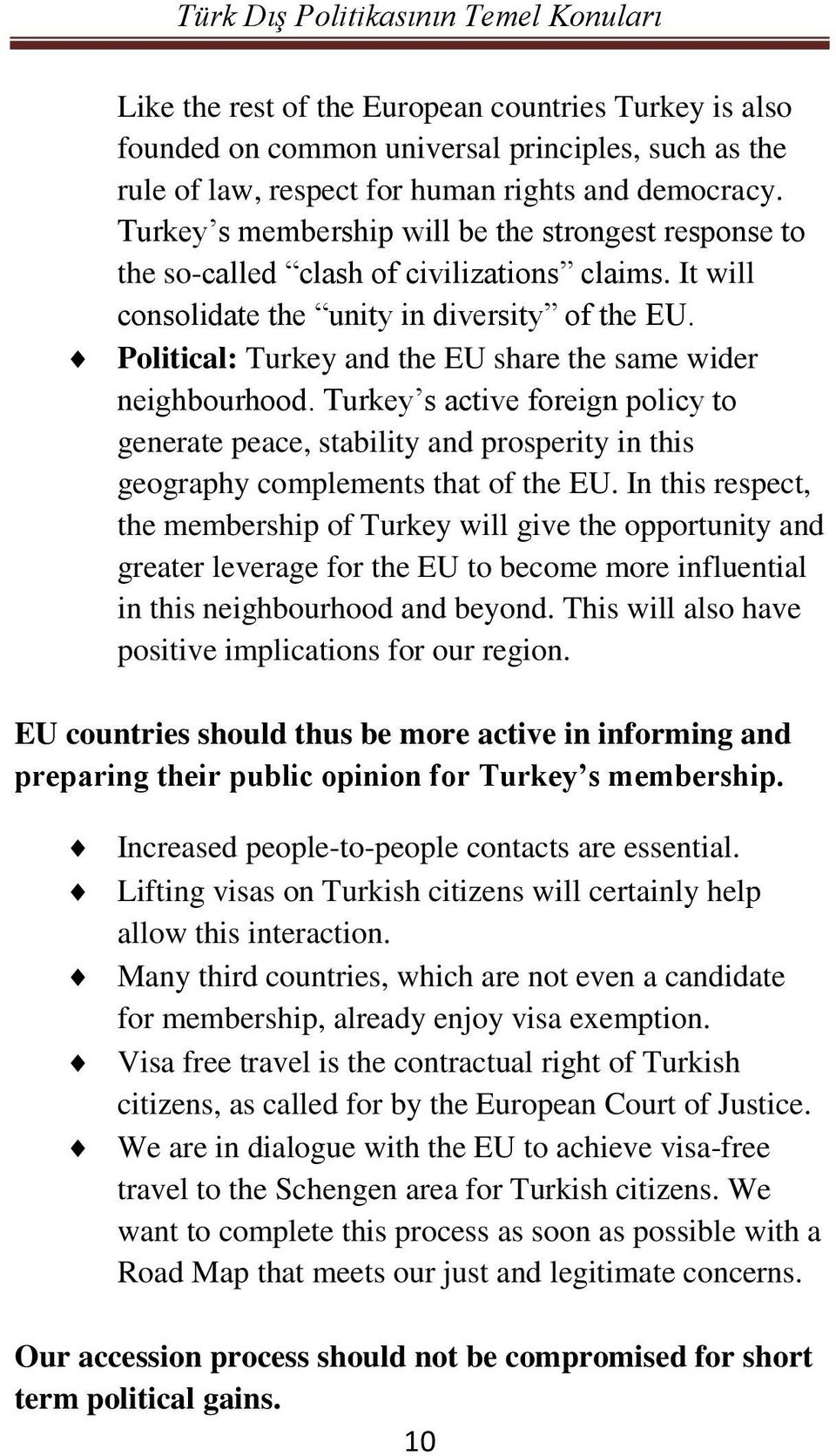 Political: Turkey and the EU share the same wider neighbourhood. Turkey s active foreign policy to generate peace, stability and prosperity in this geography complements that of the EU.