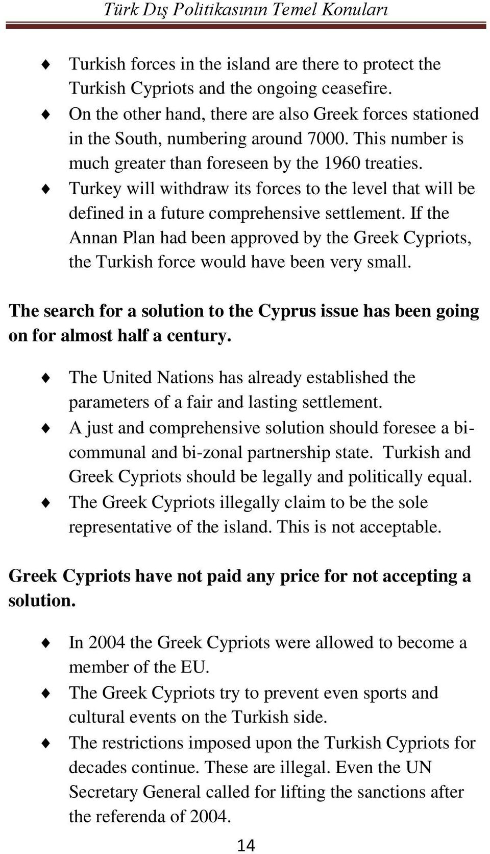 If the Annan Plan had been approved by the Greek Cypriots, the Turkish force would have been very small. The search for a solution to the Cyprus issue has been going on for almost half a century.
