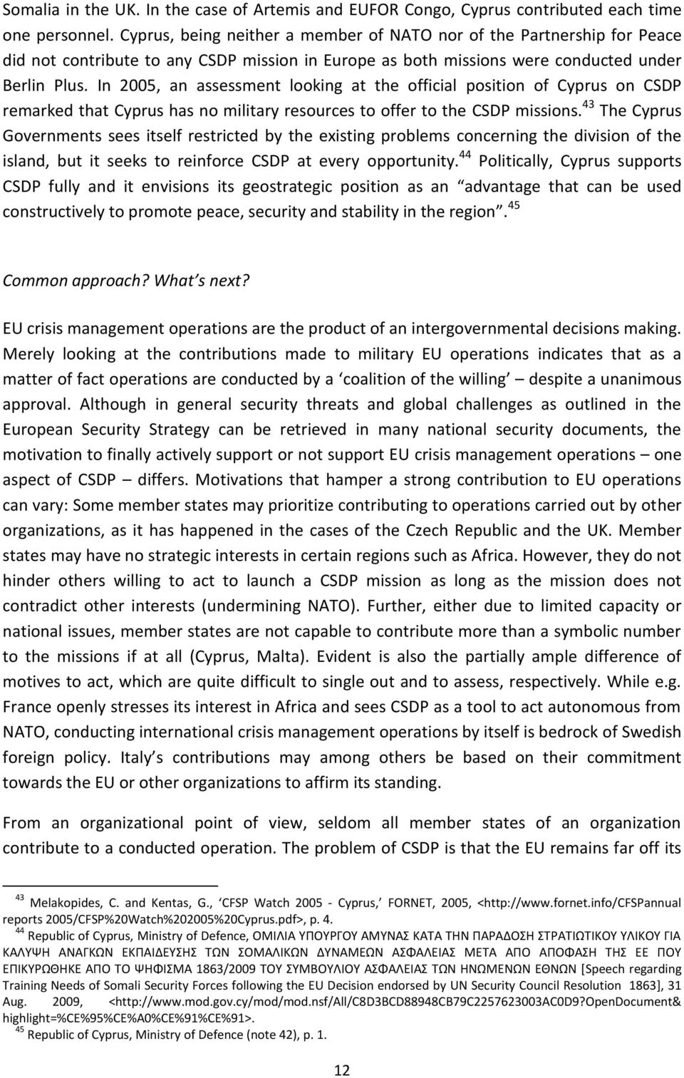 In 2005, an assessment looking at the official position of Cyprus on CSDP remarked that Cyprus has no military resources to offer to the CSDP missions.