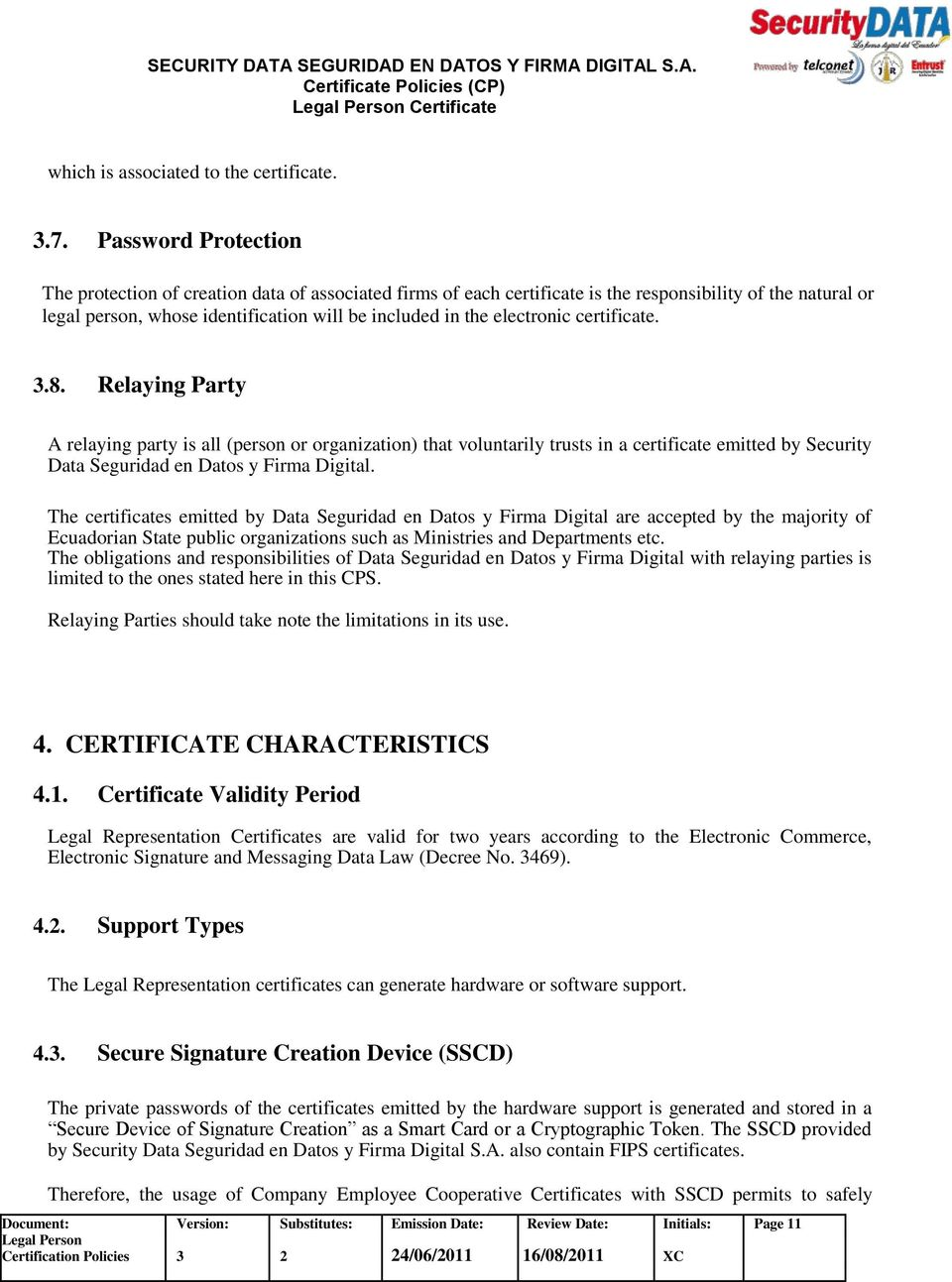 electronic certificate. 3.8. Relaying Party A relaying party is all (person or organization) that voluntarily trusts in a certificate emitted by Security Data Seguridad en Datos y Firma Digital.