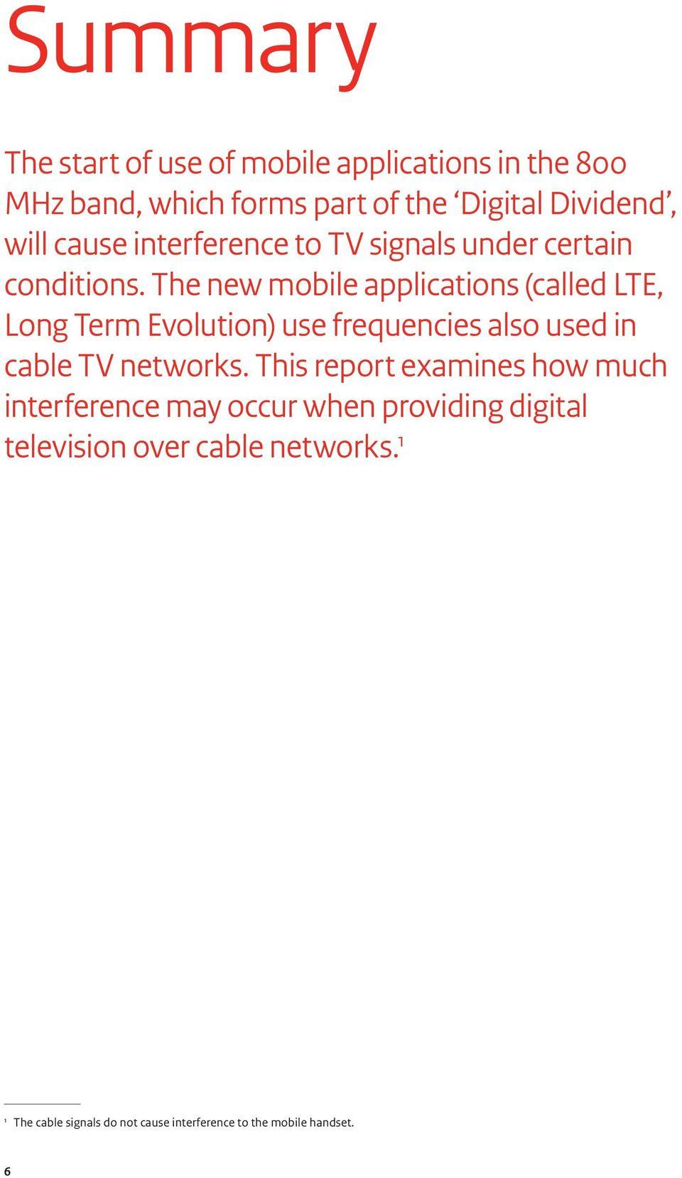 The new mobile applications (called LTE, Long Term Evolution) use frequencies also used in cable TV networks.