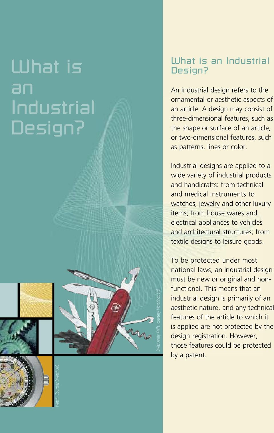 Industrial designs are applied to a wide variety of industrial products and handicrafts: from technical and medical instruments to watches, jewelry and other luxury items; from house wares and