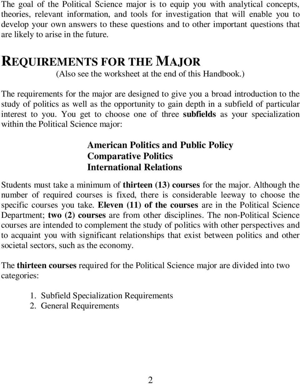 ) The requirements for the major are designed to give you a broad introduction to the study of politics as well as the opportunity to gain depth in a subfield of particular interest to you.