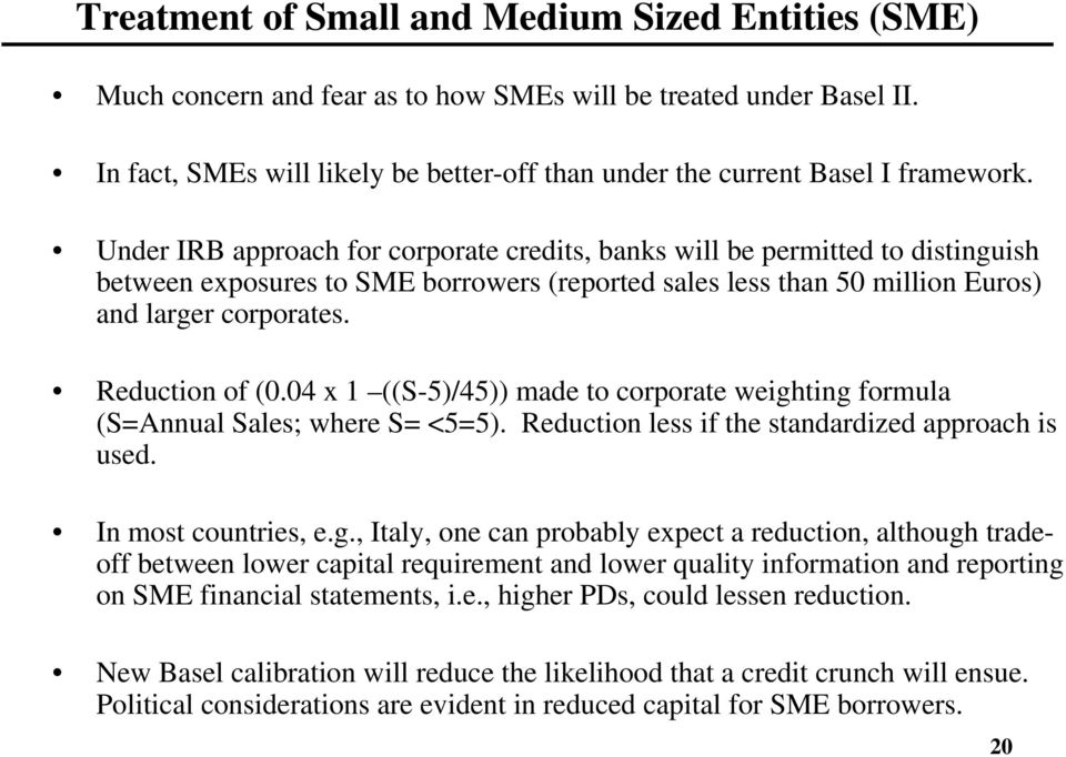 Under IRB approach for corporate credits, banks will be permitted to distinguish between exposures to SME borrowers (reported sales less than 50 million Euros) and larger corporates. Reduction of (0.