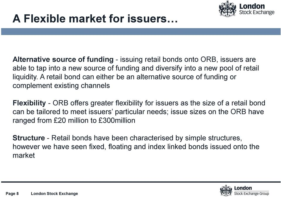 A retail bond can either be an alternative source of funding or complement existing channels Flexibility - ORB offers greater flexibility for issuers as the size