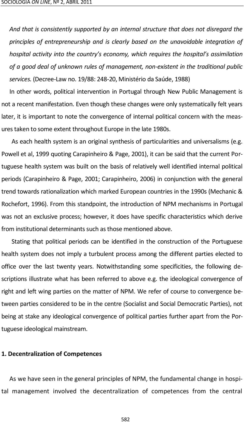 (Decree-Law no. 19/88: 248-20, Ministério da Saúde, 1988) In other words, political intervention in Portugal through New Public Management is not a recent manifestation.