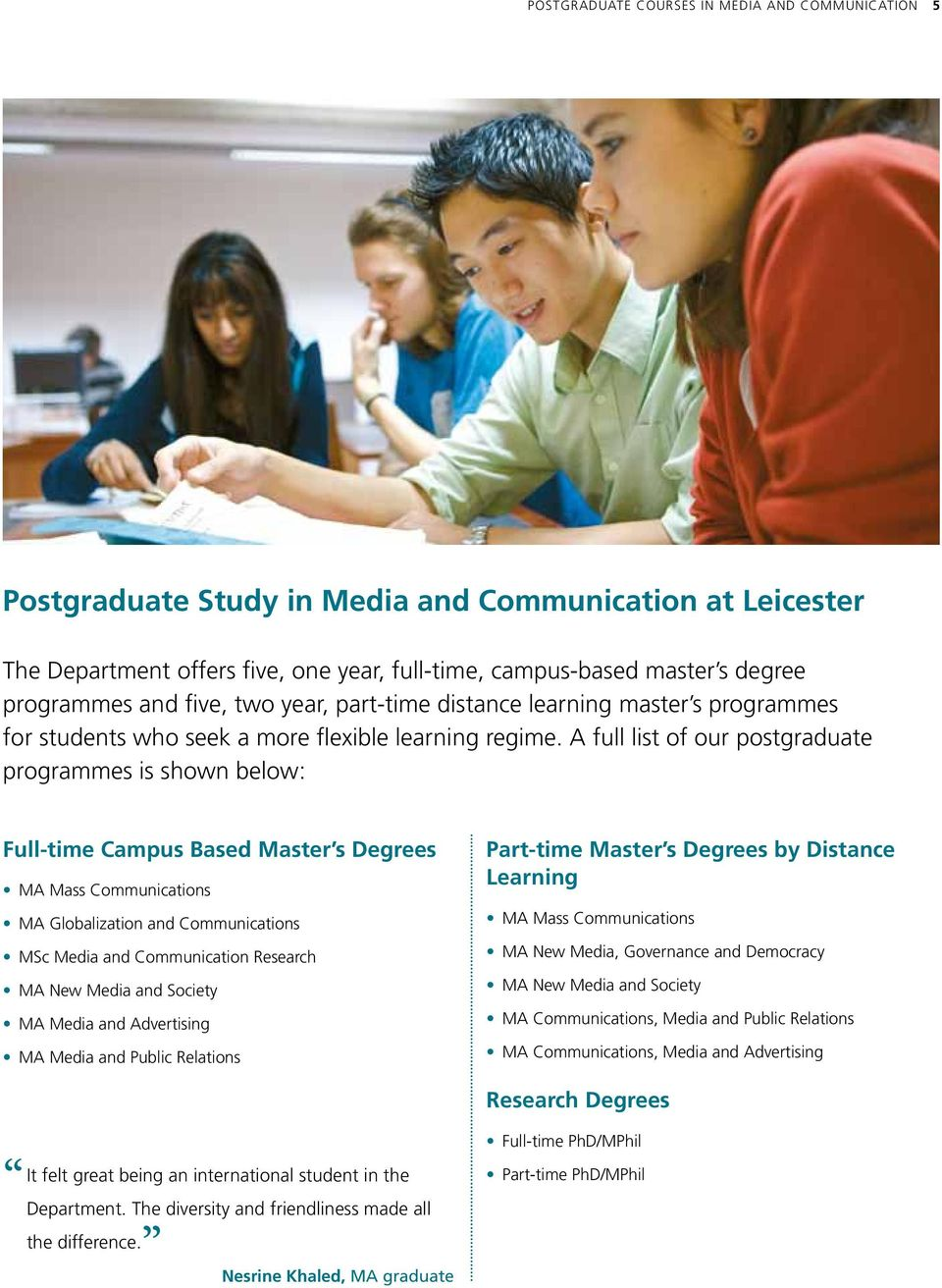 A full list of our postgraduate programmes is shown below: Full-time Campus Based Master s Degrees MA Mass Communications MA Globalization and Communications MSc Media and Communication Research MA