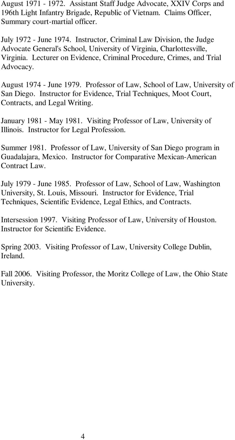 August 1974 - June 1979. Professor of Law, School of Law, University of San Diego. Instructor for Evidence, Trial Techniques, Moot Court, Contracts, and Legal Writing. January 1981 - May 1981.