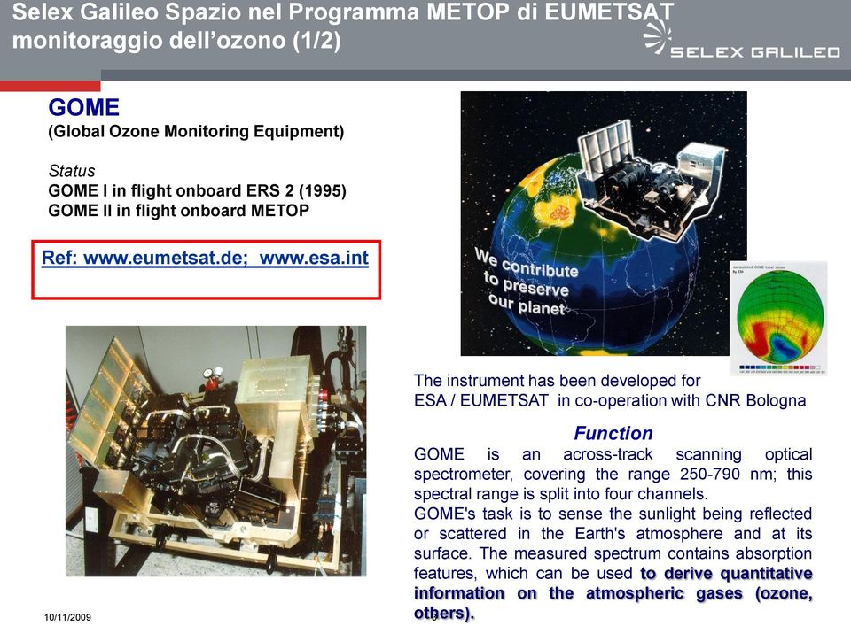 int 10/11/2009 3 The instrument has been developed for ESA / EUMETSAT in co-operation with CNR Bologna Function GOME is an across-track scanning optical spectrometer, covering the