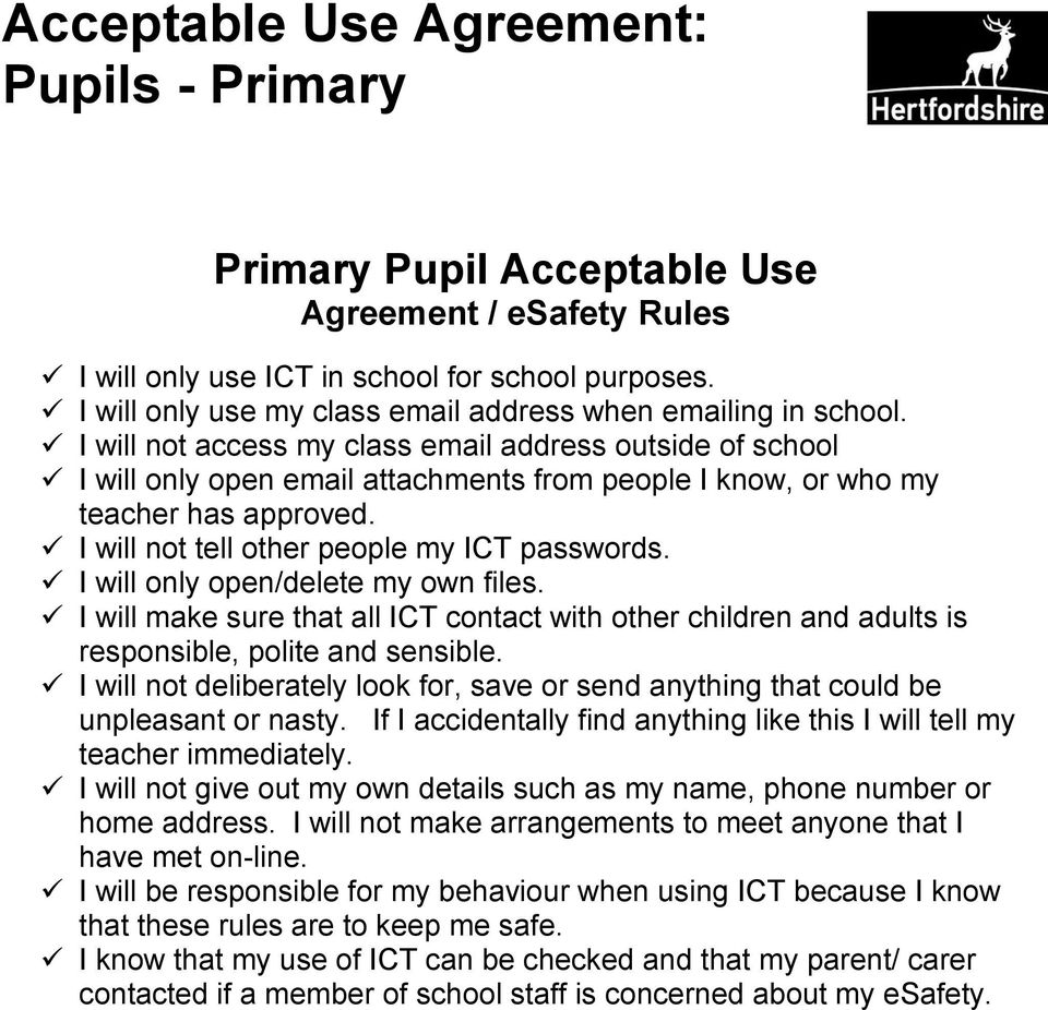 I will not access my class email address outside of school I will only open email attachments from people I know, or who my teacher has approved. I will not tell other people my ICT passwords.