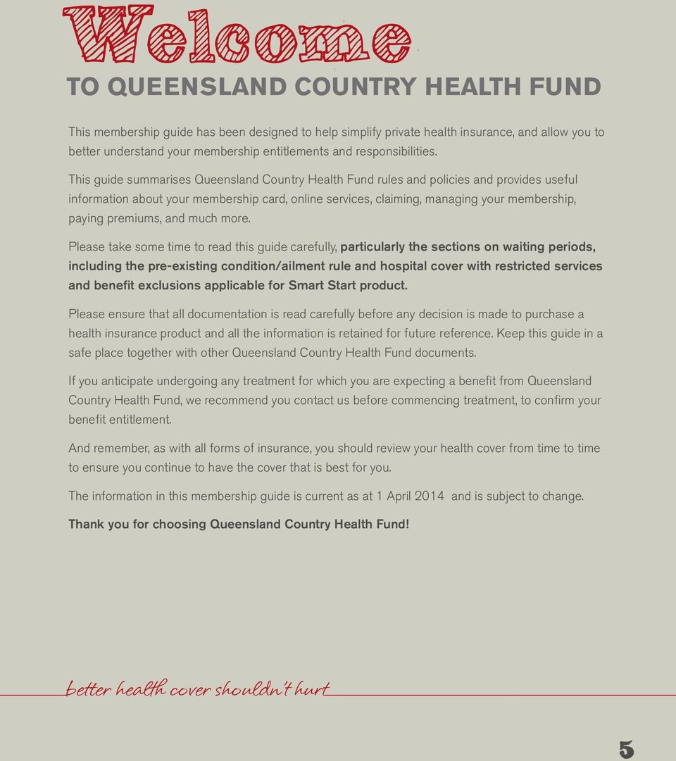 This guide summarises Queensland Country Health Fund rules and policies and provides useful information about your membership card, online services, claiming, managing your membership, paying