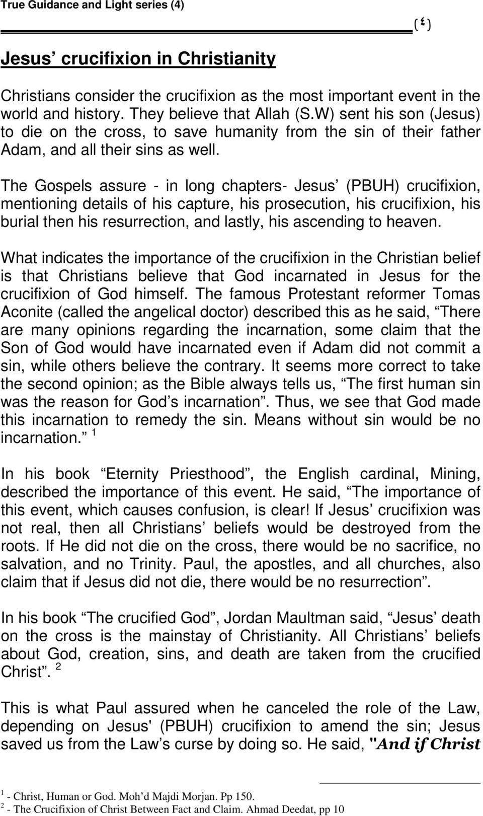 The Gospels assure - in long chapters- Jesus (PBUH) crucifixion, mentioning details of his capture, his prosecution, his crucifixion, his burial then his resurrection, and lastly, his ascending to