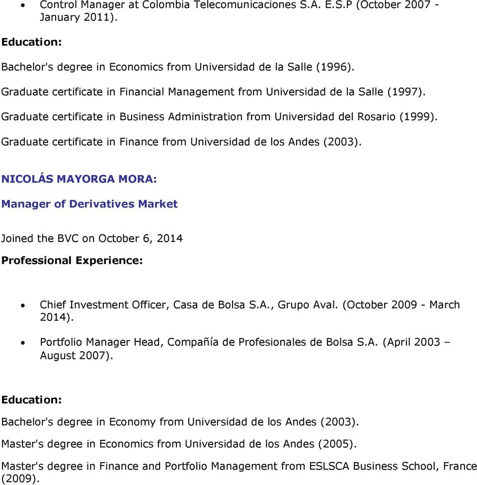 Graduate certificate in Finance from Universidad de los Andes (2003). NICOLÁS MAYORGA MORA: Manager of Derivatives Market Joined the BVC on October 6, 2014 Chief Investment Officer, Casa de Bolsa S.A., Grupo Aval.