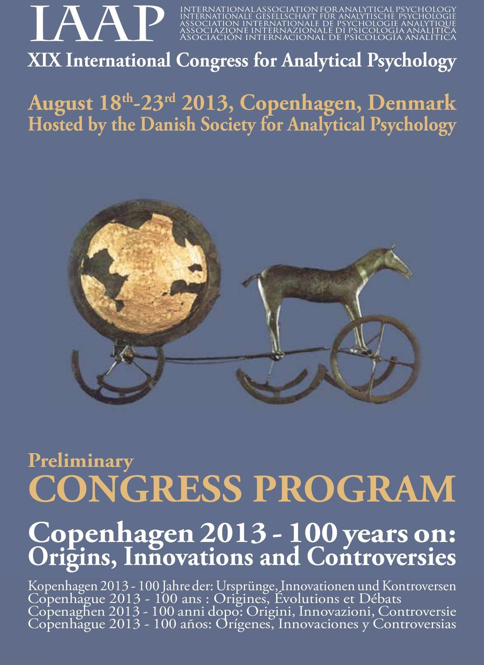 Society for Analytical Psychology Preliminary CONGRESS PROGRAM Copenhagen 2013-100 years on: Origins, Innovations and Controversies Kopenhagen 2013-100 Jahre der: Ursprünge, Innovationen und