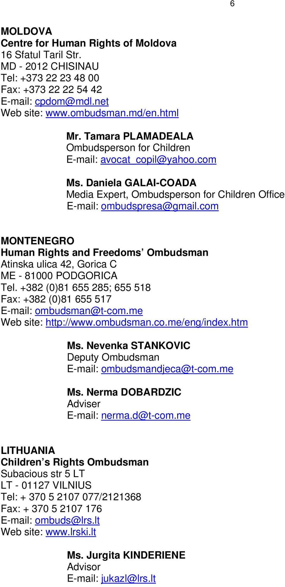 com MONTENEGRO Human Rights and Freedoms Ombudsman Atinska ulica 42, Gorica C ME - 81000 PODGORICA Tel. +382 (0)81 655 285; 655 518 Fax: +382 (0)81 655 517 E-mail: ombudsman@t-com.