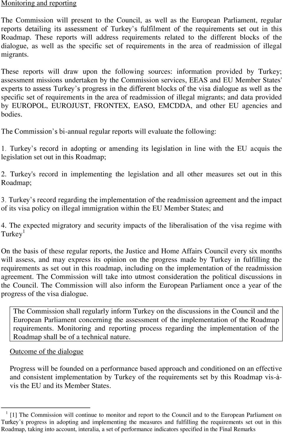 These reports will draw upon the following sources: information provided by Turkey; assessment missions undertaken by the Commission services, EEAS and EU Member States' experts to assess Turkey s