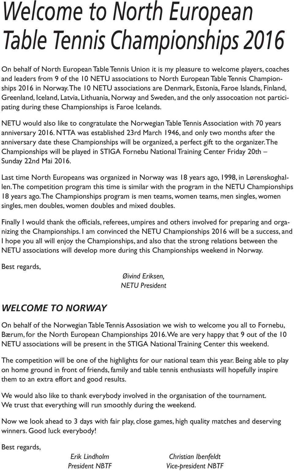 The 10 NETU associations are Denmark, Estonia, Faroe Islands, Finland, Greenland, Iceland, Latvia, Lithuania, Norway and Sweden, and the only assocoation not participating during these Championships