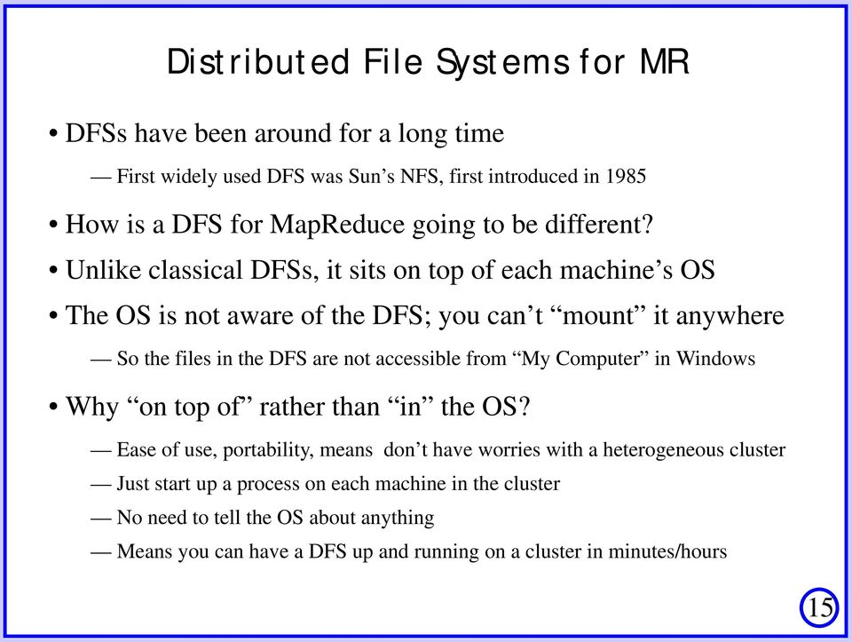 Unlike classical DFSs, it sits on top of each machine s OS The OS is not aware of the DFS; you can t mount it anywhere So the files in the DFS are not accessible
