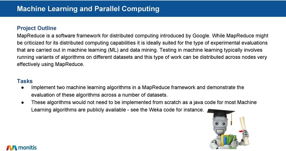 mining. Testing in machine learning typically involves running variants of algorithms on different datasets and this type of work can be distributed across nodes very effectively using MapReduce.