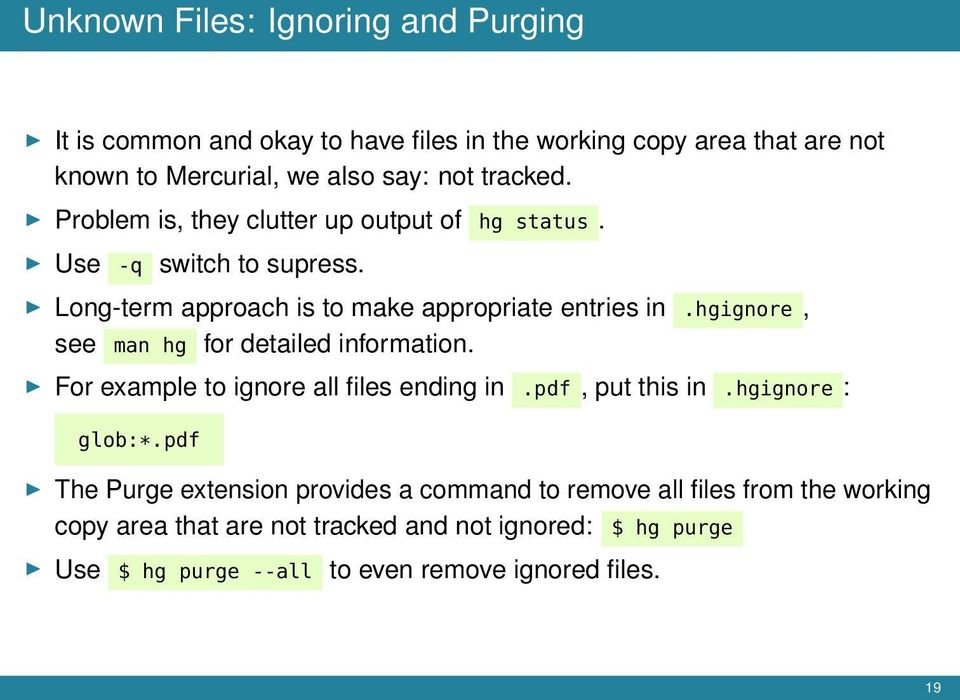 hgignore, see man hg for detailed information. For example to ignore all files ending in.pdf, put this in.hgignore : glob:*.