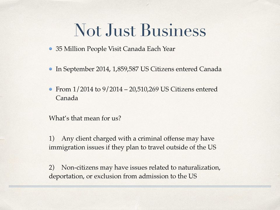 1) Any client charged with a criminal offense may have immigration issues if they plan to travel outside