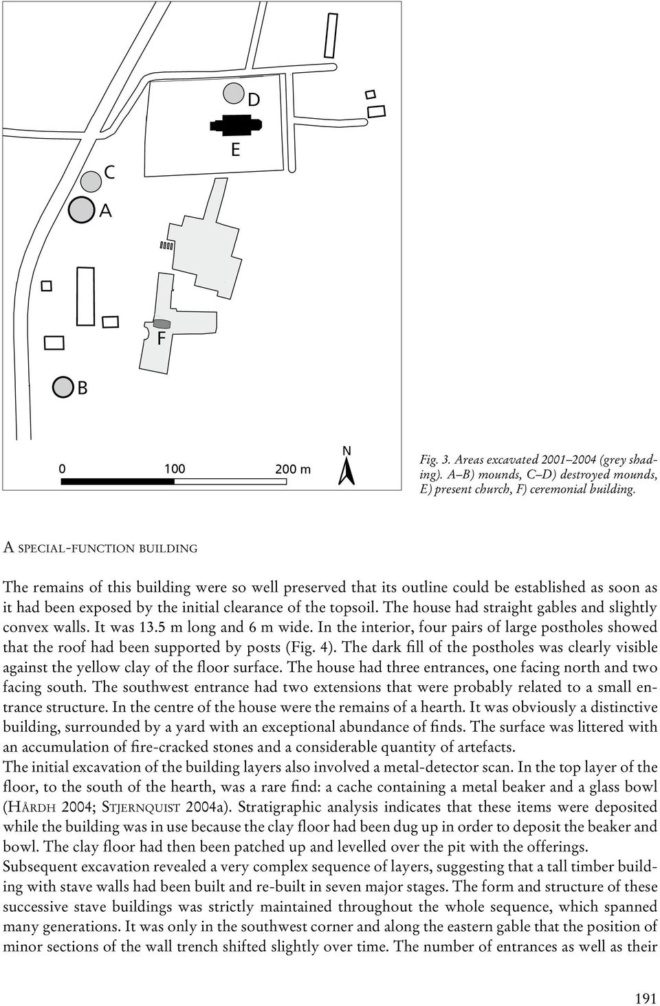The house had straight gables and slightly convex walls. It was 13.5 m long and 6 m wide. In the interior, four pairs of large postholes showed that the roof had been supported by posts (Fig. 4).