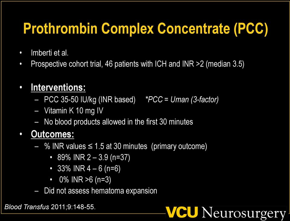 5) Interventions: PCC 35-50 IU/kg (INR based) *PCC = Uman (3-factor) Vitamin K 10 mg IV No blood products