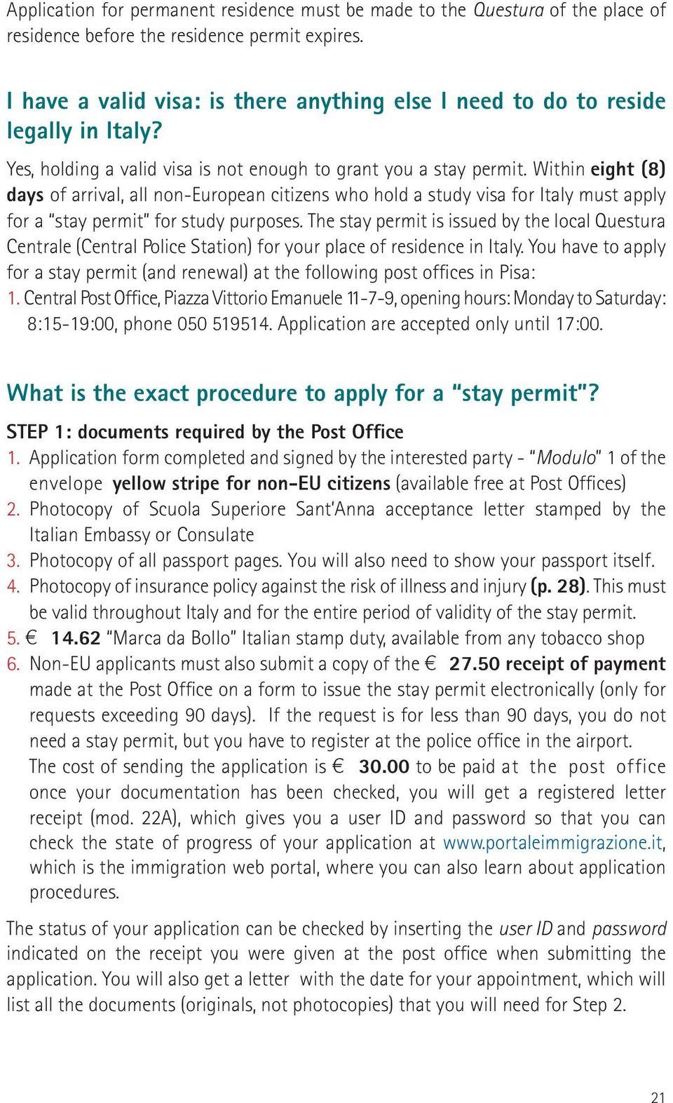 Within eight (8) days of arrival, all non-european citizens who hold a study visa for Italy must apply for a stay permit for study purposes.