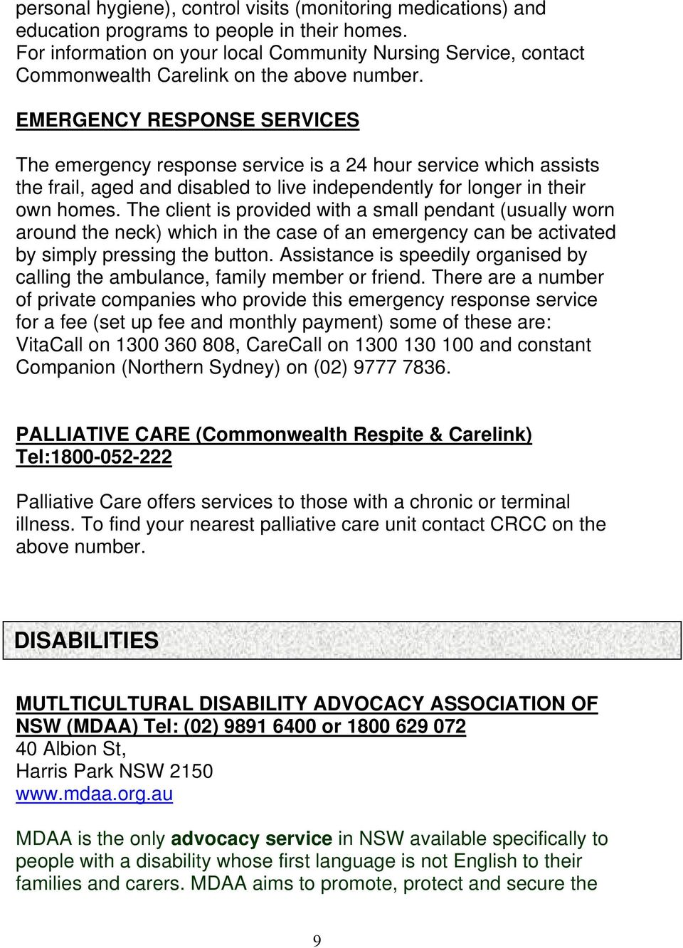 EMERGENCY RESPONSE SERVICES The emergency response service is a 24 hour service which assists the frail, aged and disabled to live independently for longer in their own homes.