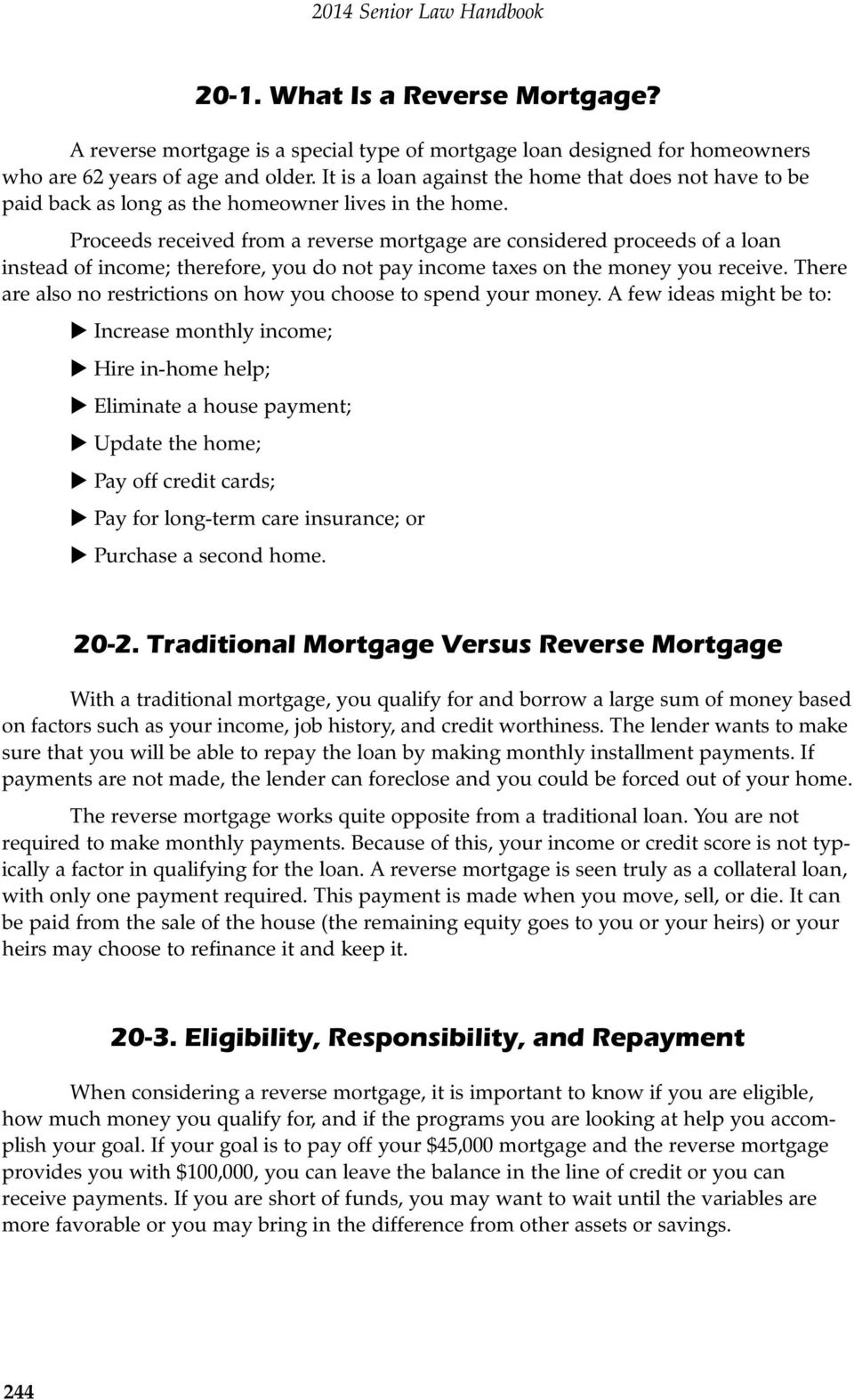 Proceeds received from a reverse mortgage are considered proceeds of a loan instead of income; therefore, you do not pay income taxes on the money you receive.