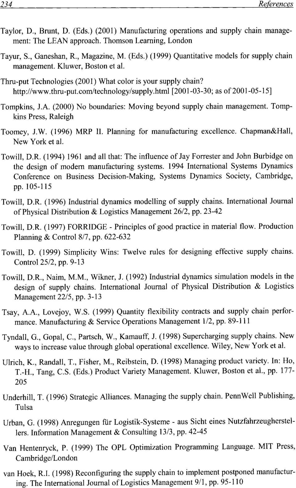 (2000) No boundaries: Moving beyond supply chain management. Tompkins Press, Raleigh Toomey, lw. (1996) MRP II. Planning for manufacturing excellence. Chapman&Hall, New York et al. Towill, D.R. (1994) 1961 and all that: The influence of Jay Forrester and John Burbidge on the design of modem manufacturing systems.