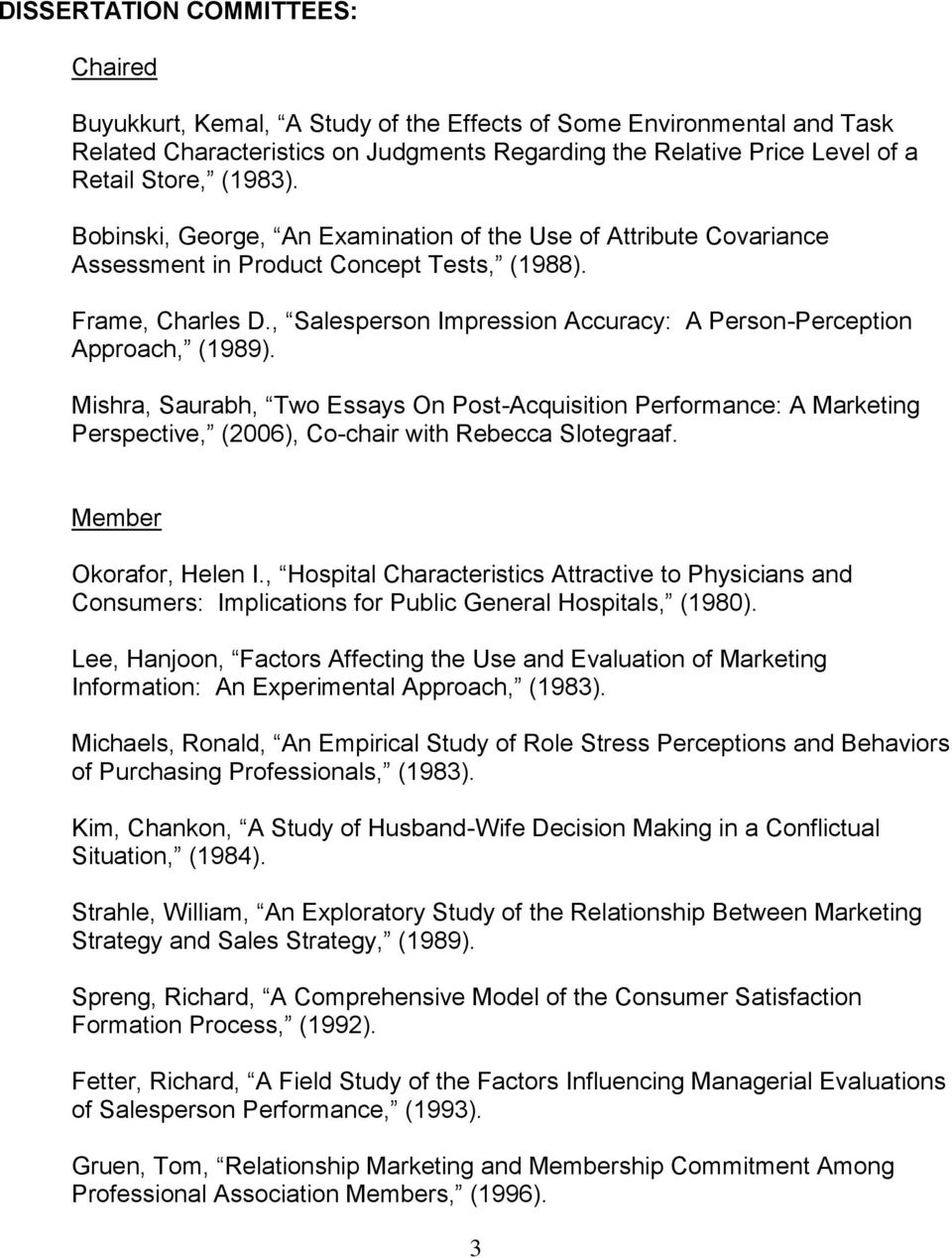 , Salesperson Impression Accuracy: A Person-Perception Approach, (1989). Mishra, Saurabh, Two Essays On Post-Acquisition Performance: A Marketing Perspective, (2006), Co-chair with Rebecca Slotegraaf.