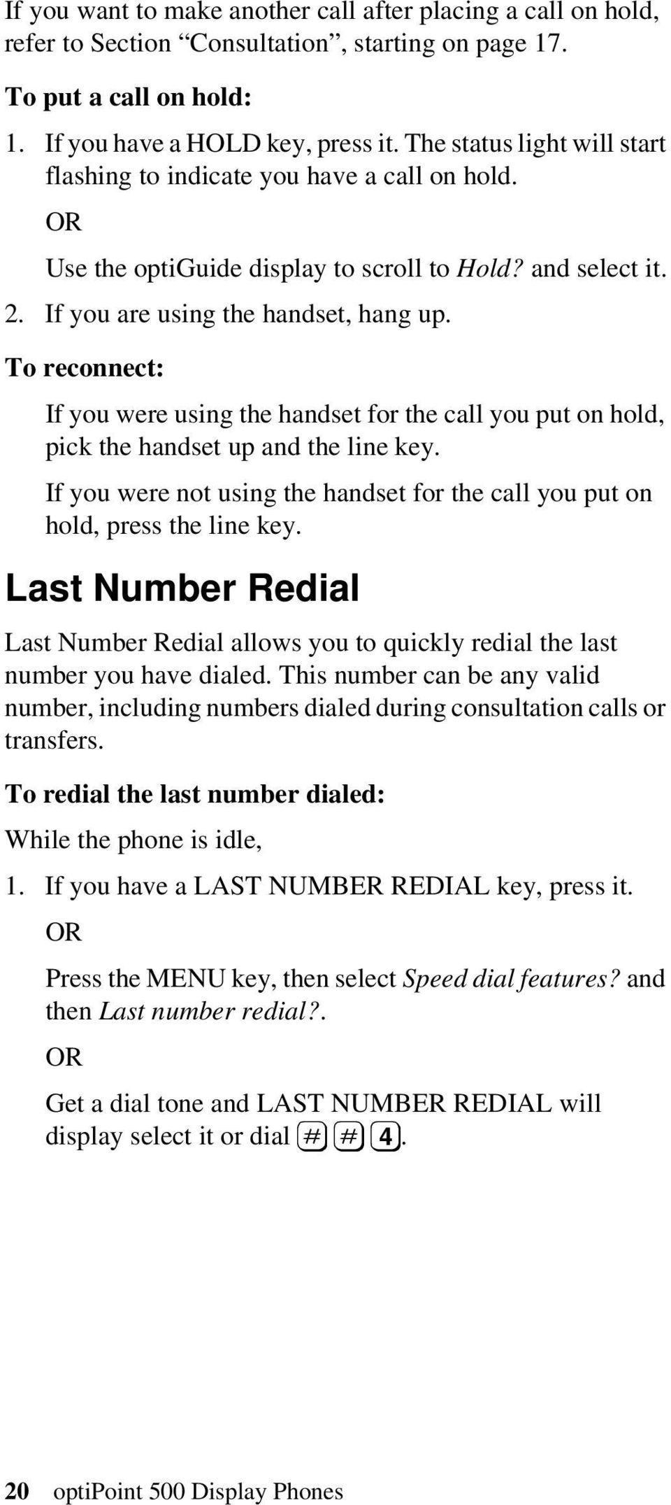 To reconnect: If you were using the handset for the call you put on hold, pick the handset up and the line key. If you were not using the handset for the call you put on hold, press the line key.