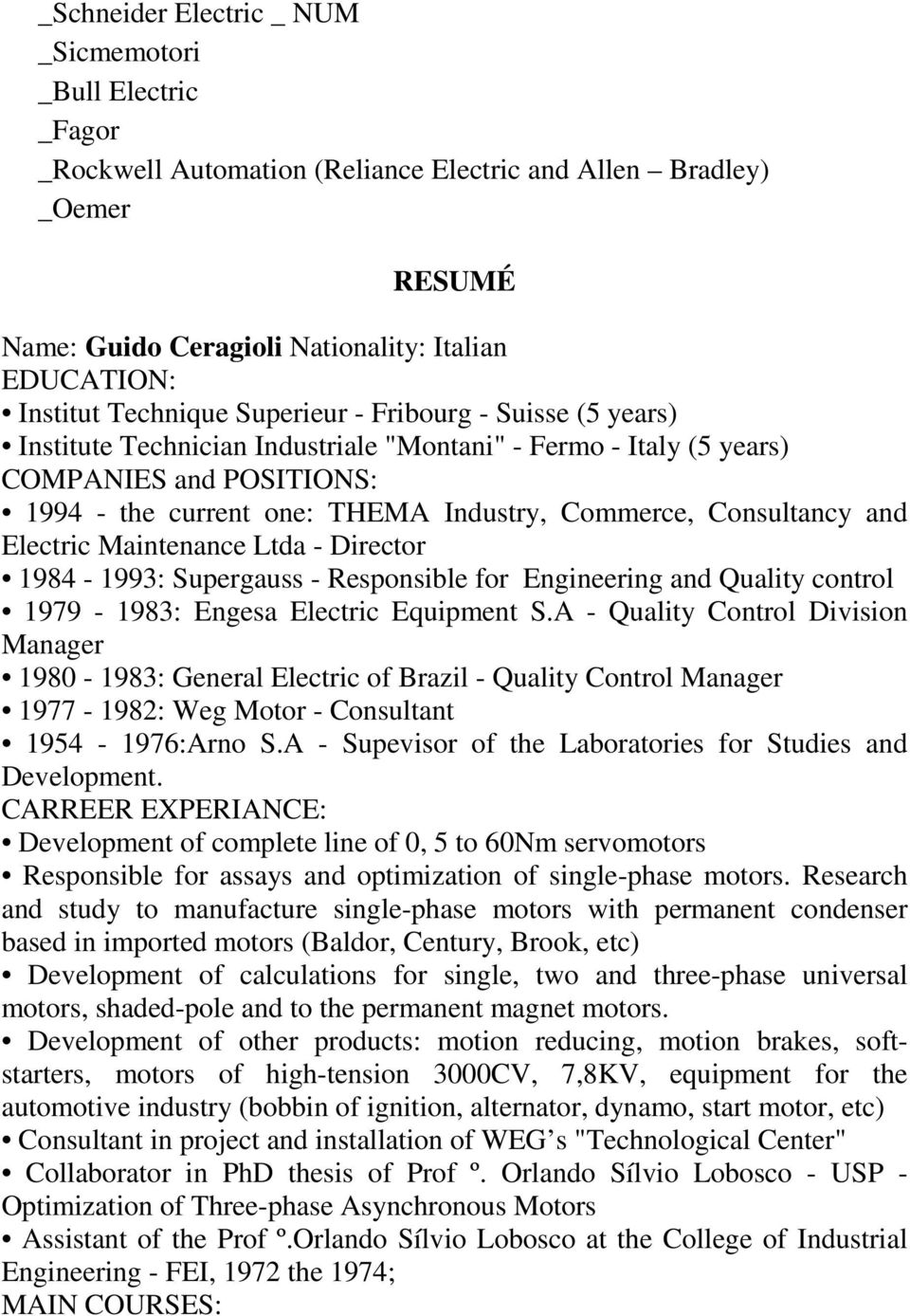 Consultancy and Electric Maintenance Ltda - Director 1984-1993: Supergauss - Responsible for Engineering and Quality control 1979-1983: Engesa Electric Equipment S.