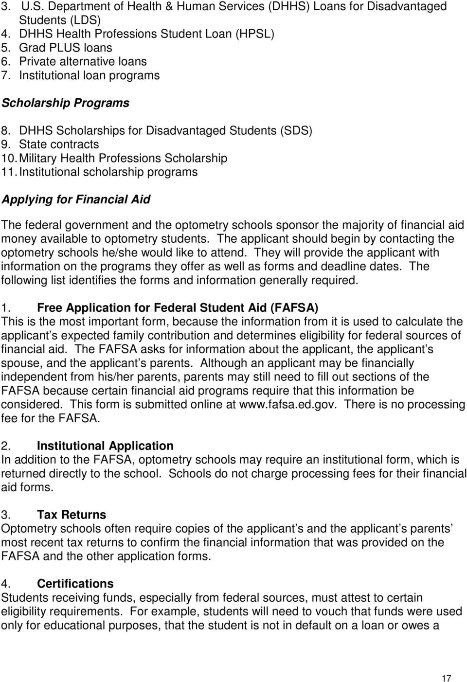 Institutional scholarship programs Applying for Financial Aid The federal government and the optometry schools sponsor the majority of financial aid money available to optometry students.