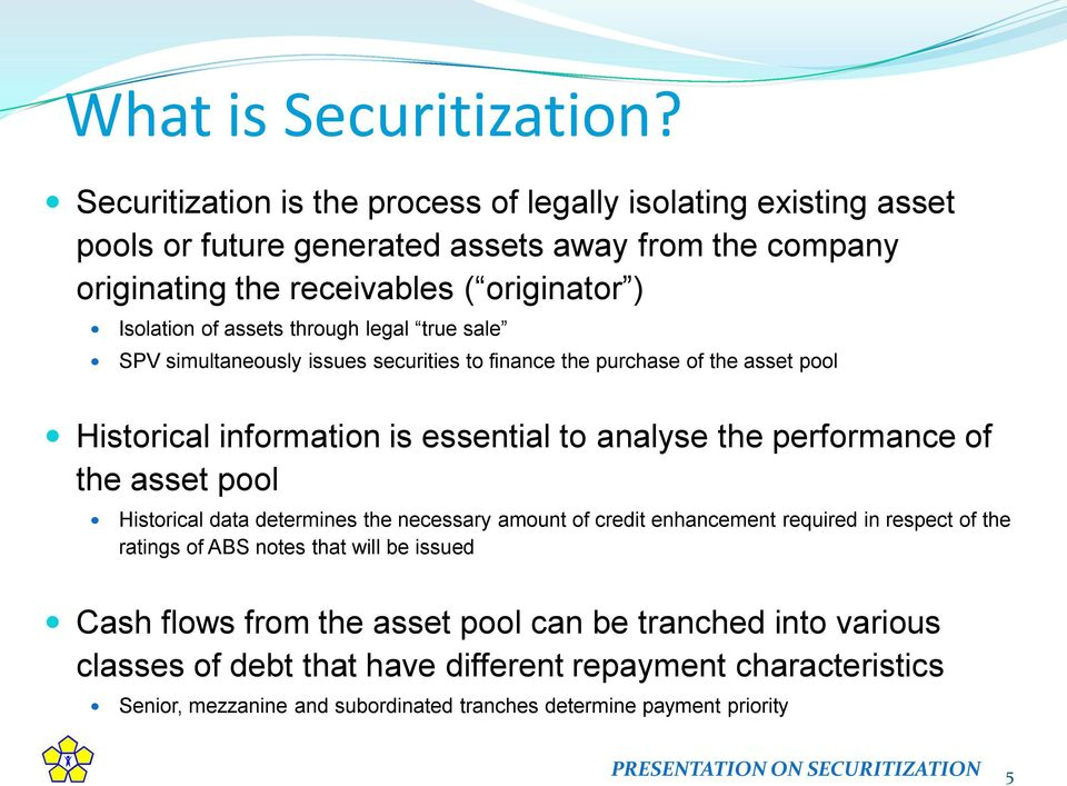 through legal true sale SPV simultaneously issues securities to finance the purchase of the asset pool Historical information is essential to analyse the performance of the asset pool