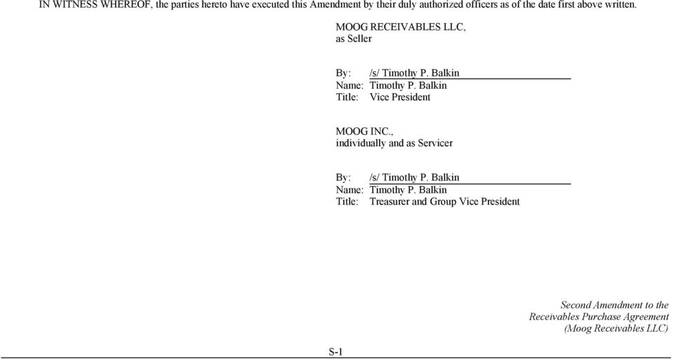 Balkin Title: Vice President MOOG INC., individually and as Servicer By: /s/ Timothy P. Balkin Name: Timothy P.