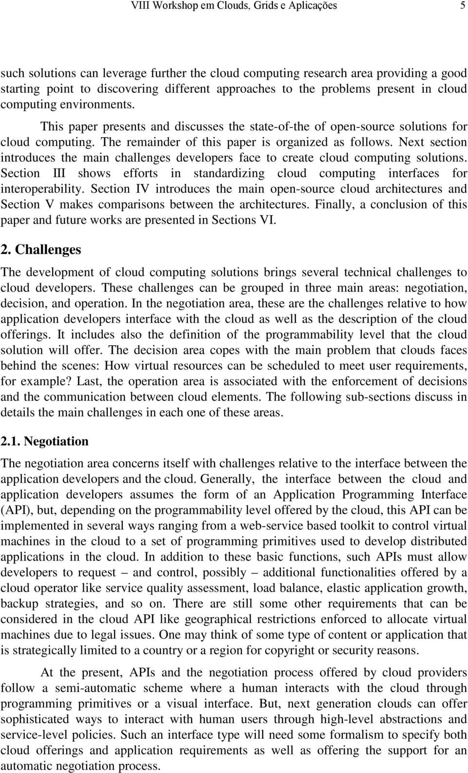 Next section introduces the main challenges developers face to create cloud computing solutions. Section III shows efforts in standardizing cloud computing interfaces for interoperability.