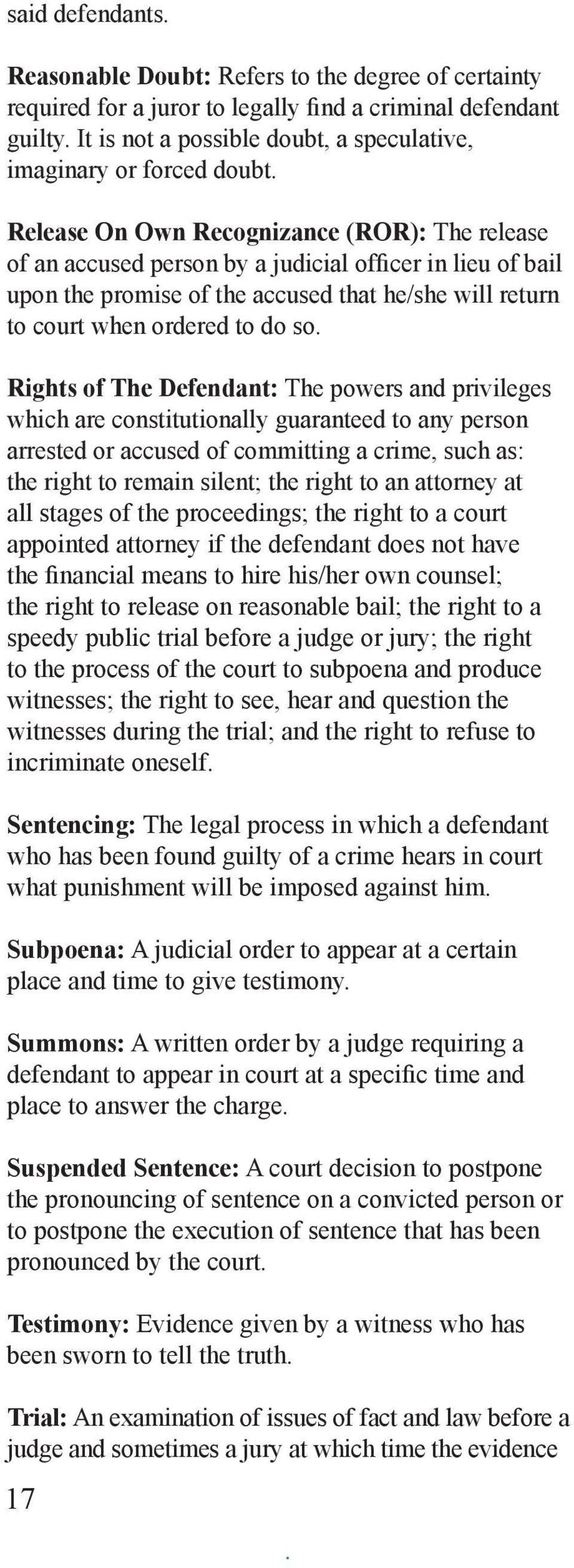 Rights of The Defendant: The powers and privileges which are constitutionally guaranteed to any person arrested or accused of committing a crime, such as: the right to remain silent; the right to an