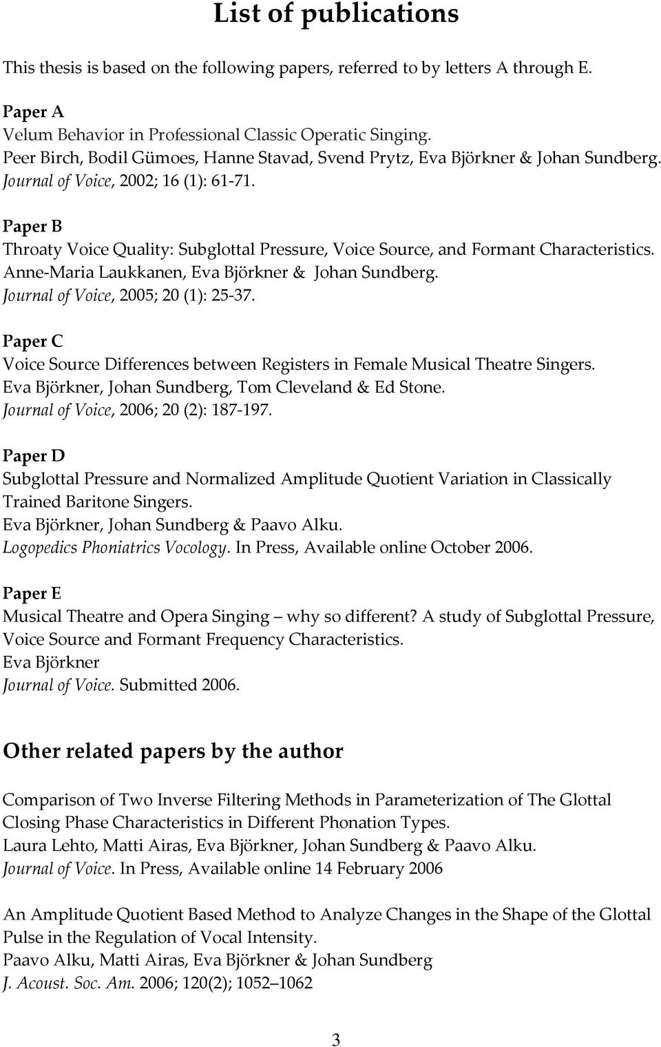 Paper B Throaty Voice Quality: Subglottal Pressure, Voice Source, and Formant Characteristics. Anne Maria Laukkanen, Eva Björkner & Johan Sundberg. Journal of Voice, 2005; 20 (1): 25 37.