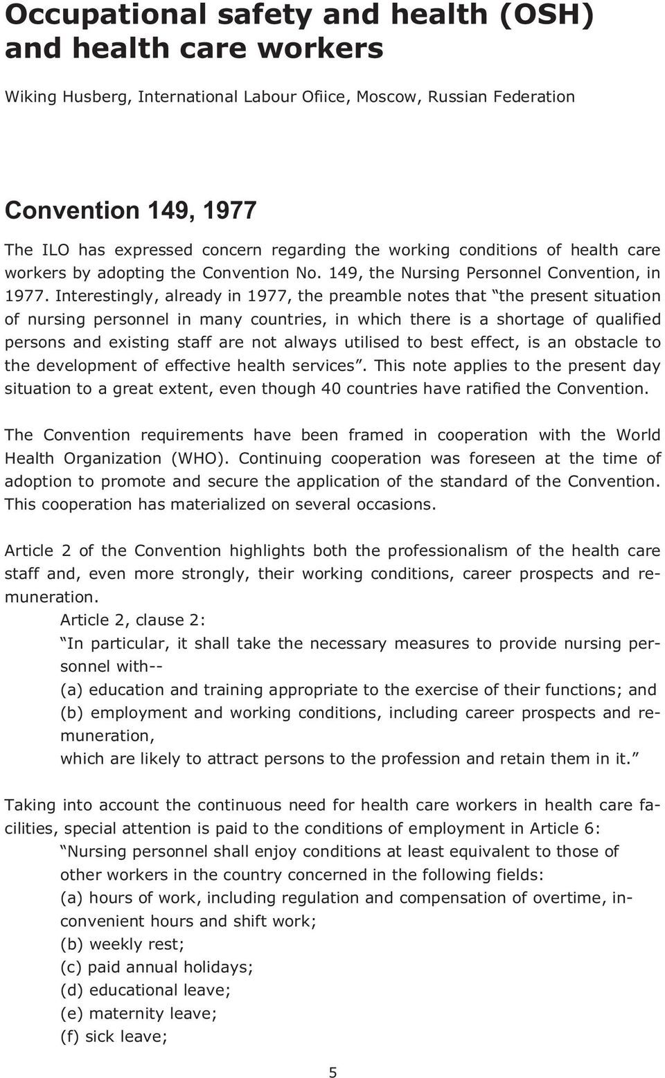 Interestingly, already in 1977, the preamble notes that the present situation of nursing personnel in many countries, in which there is a shortage of qualified persons and existing staff are not