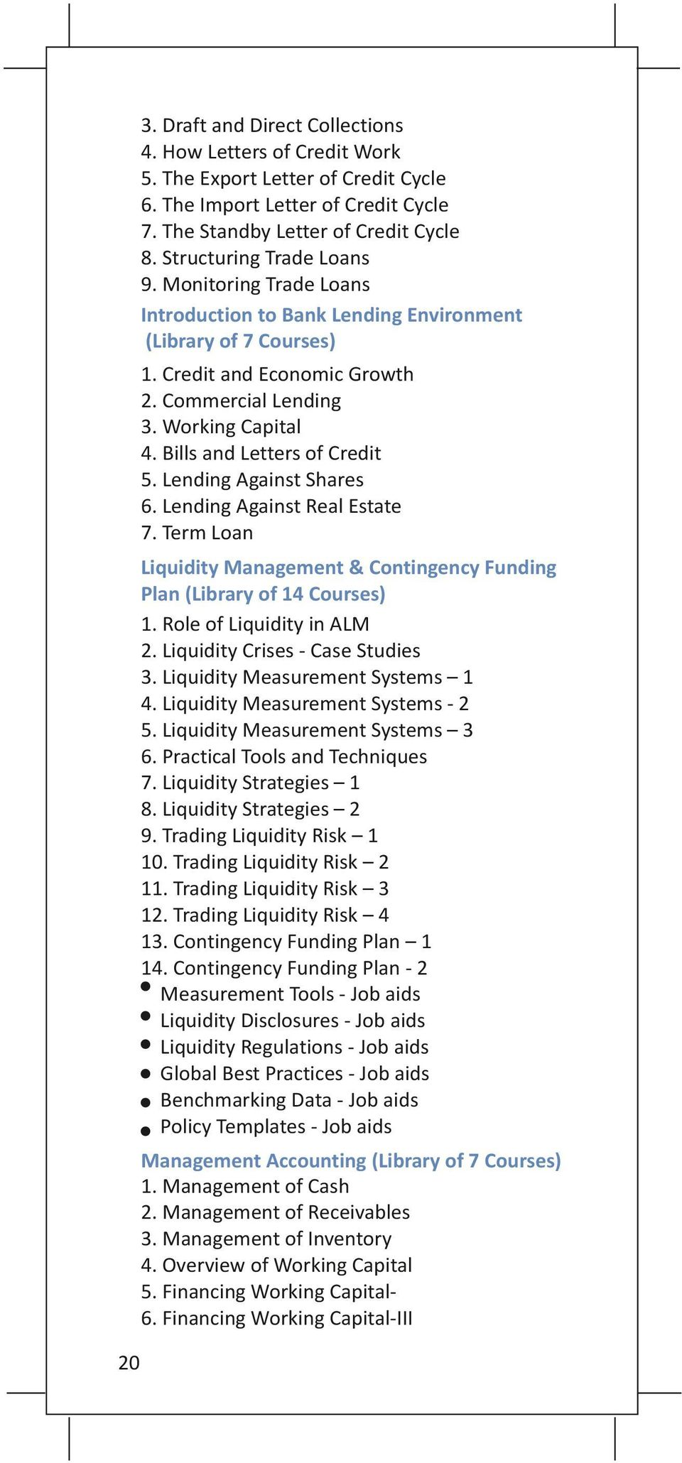 Bills and Letters of Credit 5. Lending Against Shares 6. Lending Against Real Estate 7. Term Loan Liquidity Management & Contingency Funding Plan (Library of 14 Courses) 1. Role of Liquidity in ALM 2.