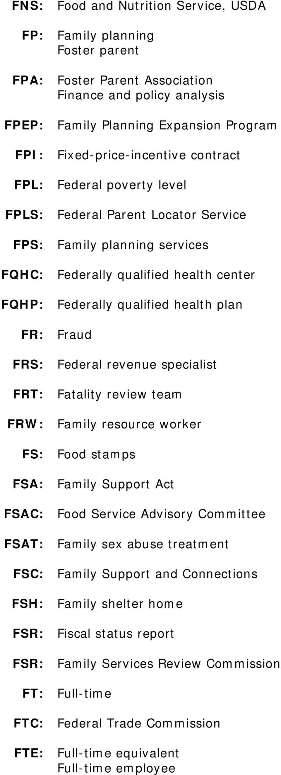 Federal revenue specialist FRT: Fatality review team FRW: Family resource worker FS: Food stamps FSA: Family Support Act FSAC: Food Service Advisory Committee FSAT: Family sex abuse treatment FSC: