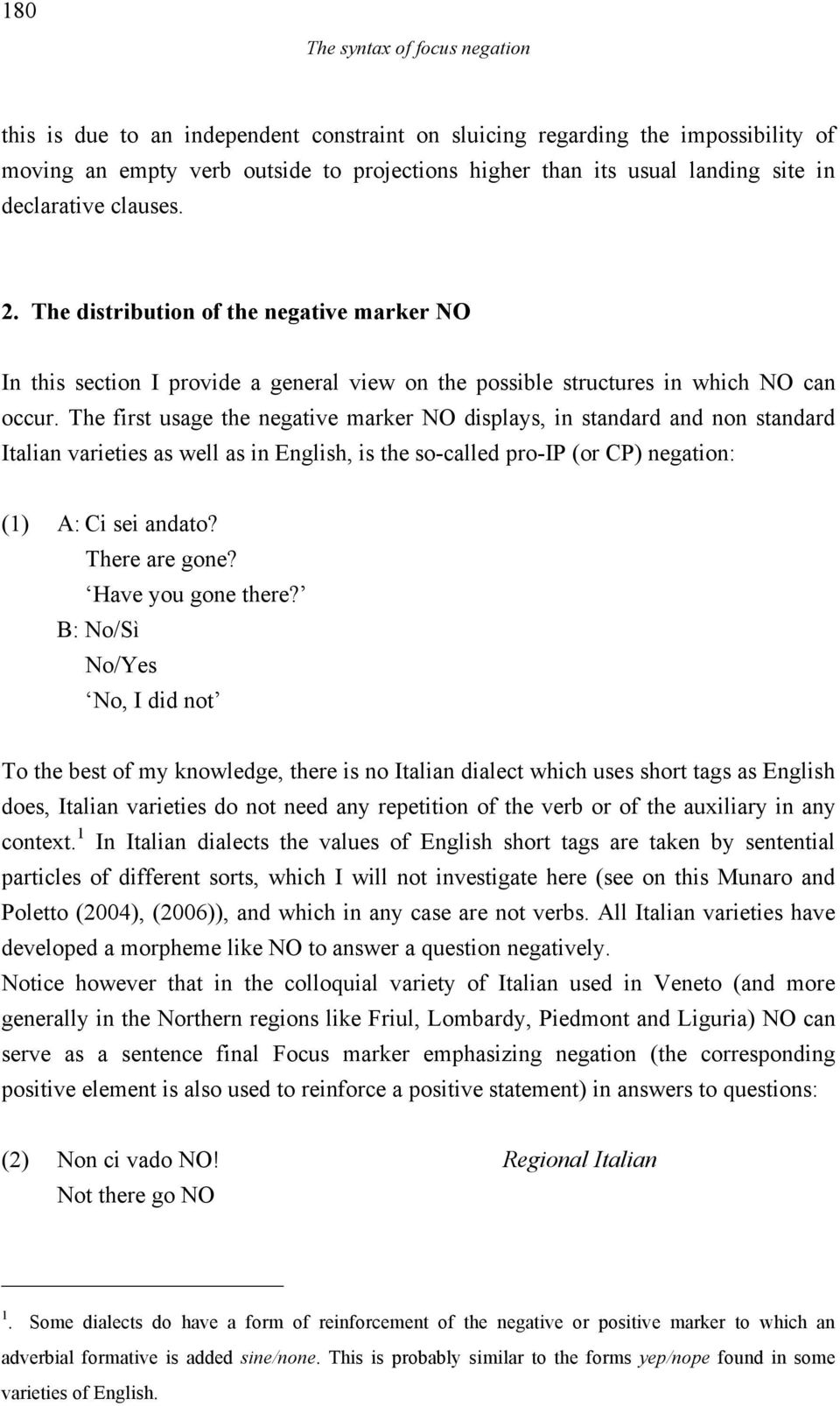 The first usage the negative marker NO displays, in standard and non standard Italian varieties as well as in English, is the so-called pro-ip (or CP) negation: (1) A: Ci sei andato? There are gone?