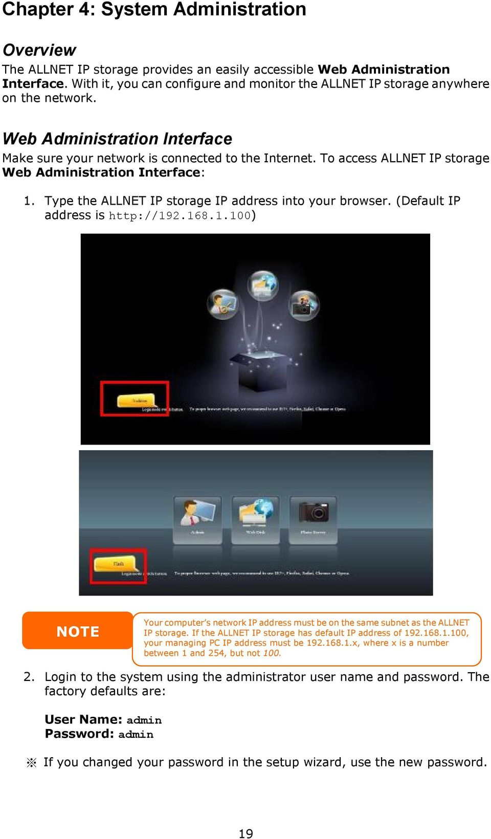 To access ALLNET IP storage Web Administration Interface: 1. Type the ALLNET IP storage IP address into your browser. (Default IP address is http://192.168.1.100) NOTE Your computer s network IP address must be on the same subnet as the ALLNET IP storage.