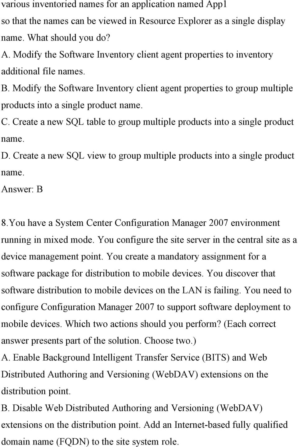 Create a new SQL view to group multiple products into a single product name. Answer: B 8.You have a System Center Configuration Manager 2007 environment running in mixed mode.