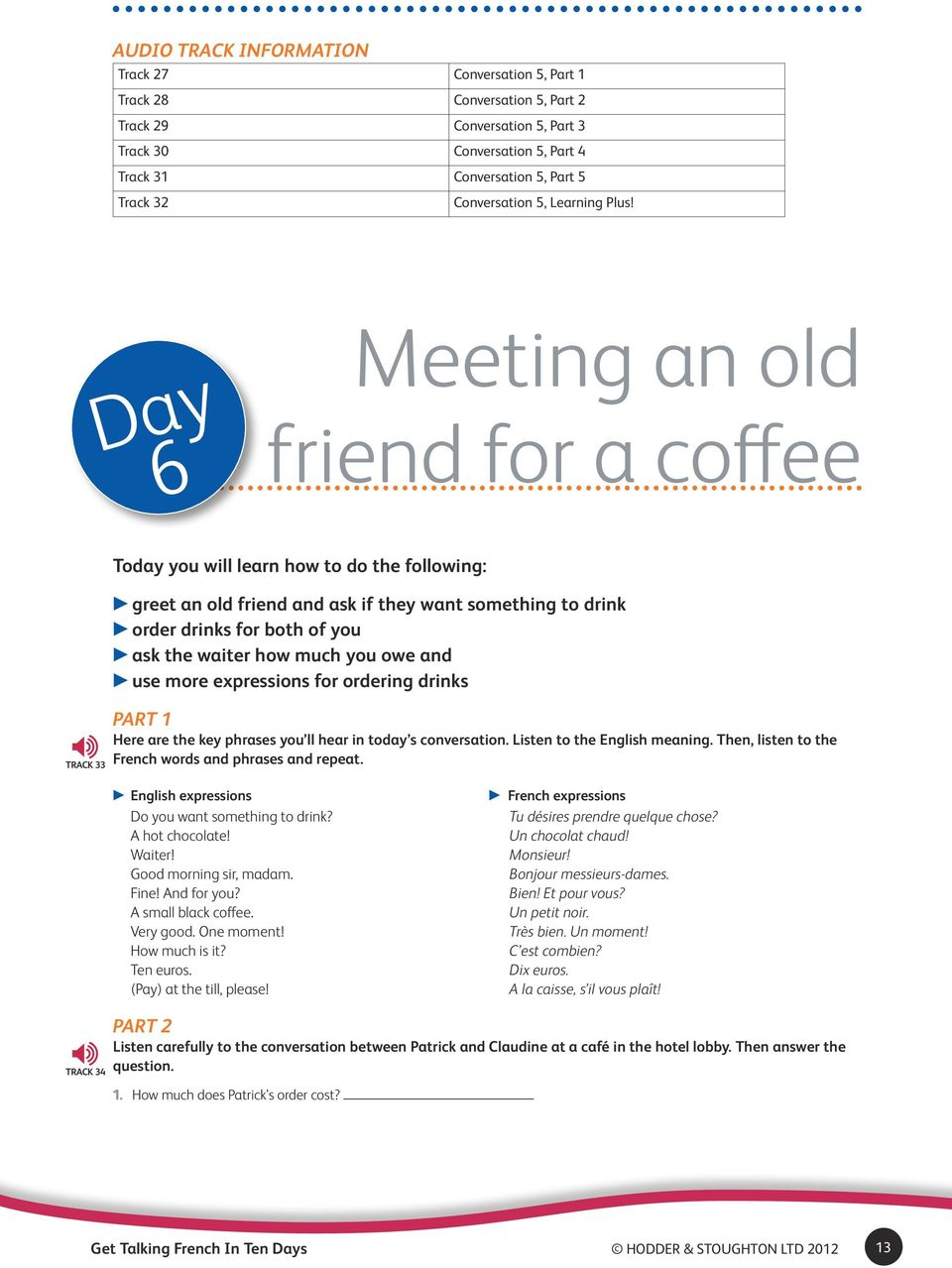 Day 6 Meeting an old friend for a coffee Track 33 Today you will learn how to do the following: greet an old friend and ask if they want something to drink order drinks for both of you ask the waiter