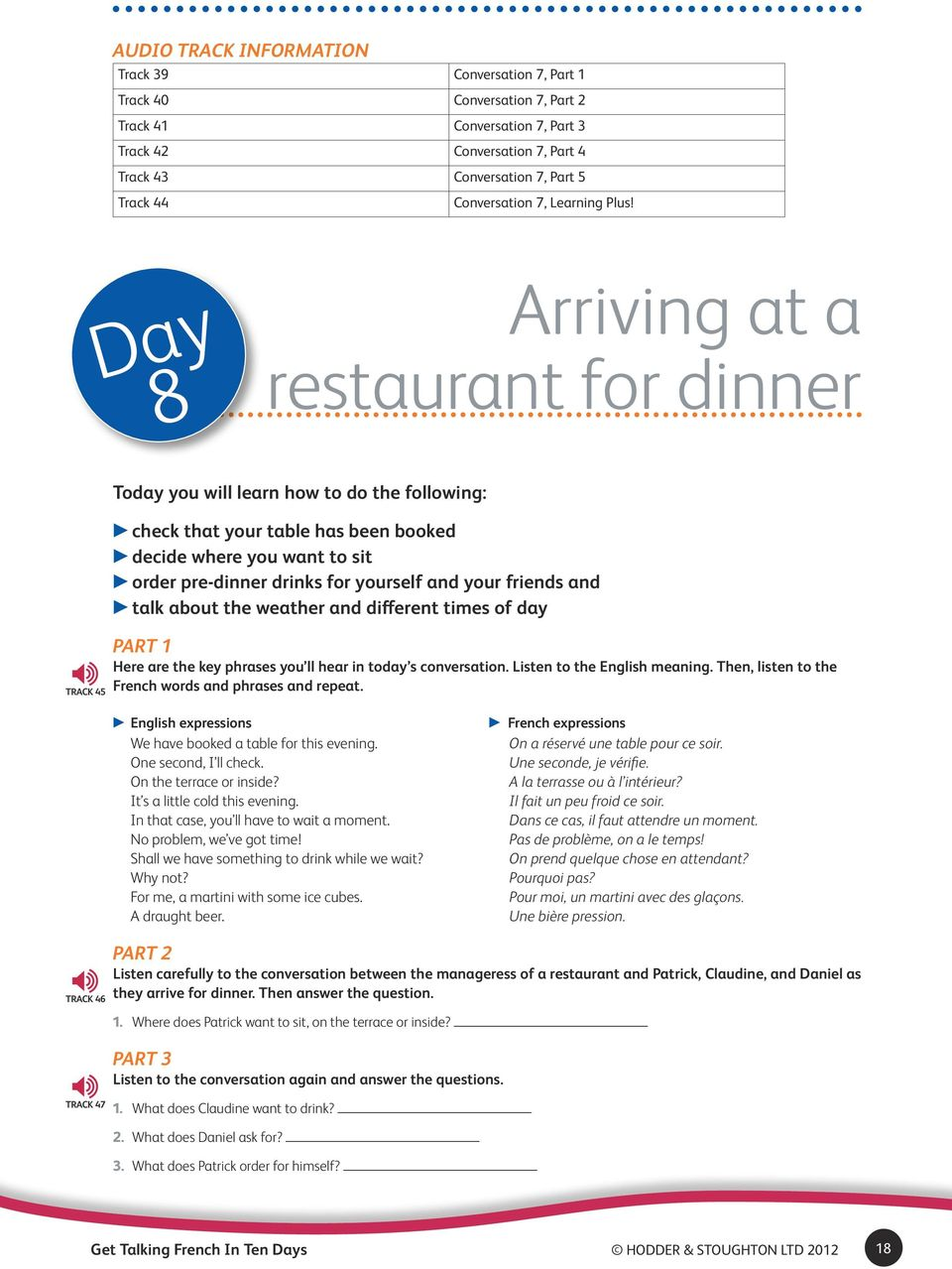 Day 8 Arriving at a restaurant for dinner Track 45 Today you will learn how to do the following: check that your table has been booked decide where you want to sit order pre-dinner drinks for
