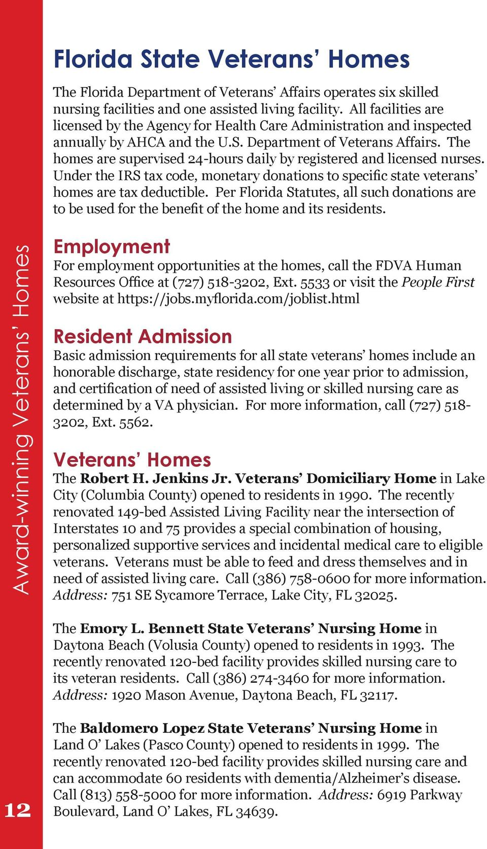 The homes are supervised 24-hours daily by registered and licensed nurses. Under the IRS tax code, monetary donations to specific state veterans homes are tax deductible.