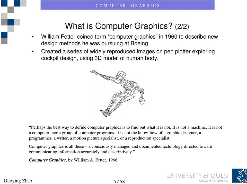 cockpit design, using 3D model of human body. Perhaps the best way to define computer graphics is to find out what it is not. It is not a machine.